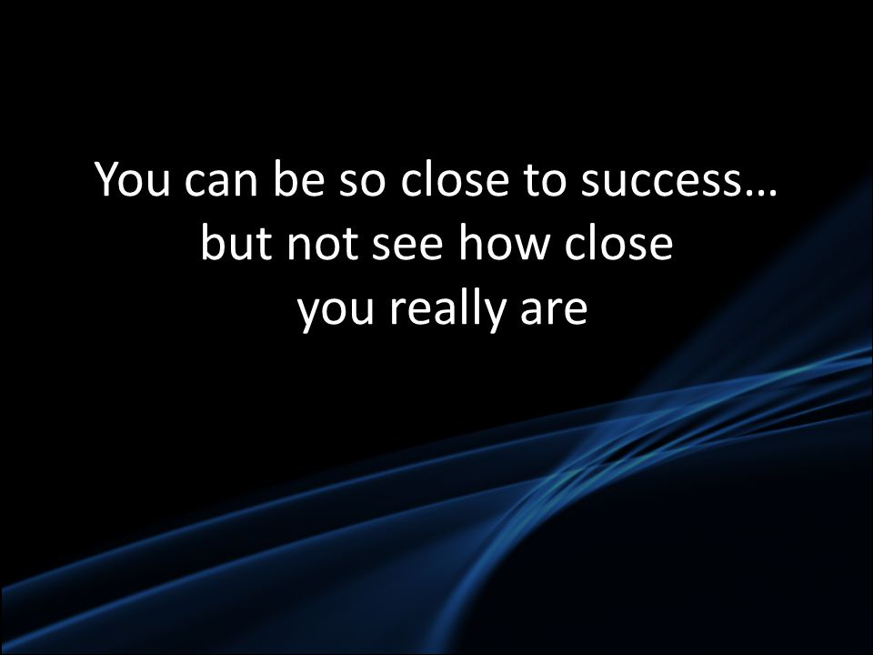 You can be so close to success… but not see how close you really are