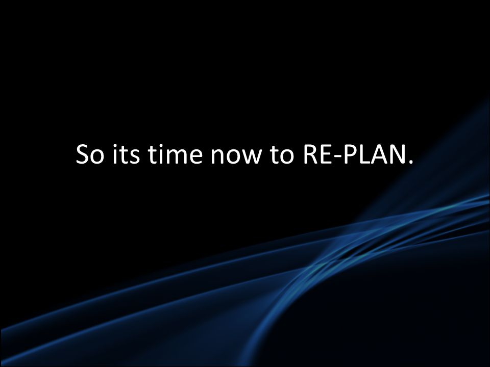 So its time now to RE-PLAN.
