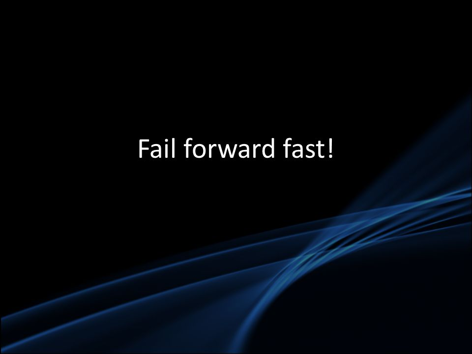 Fail forward fast!