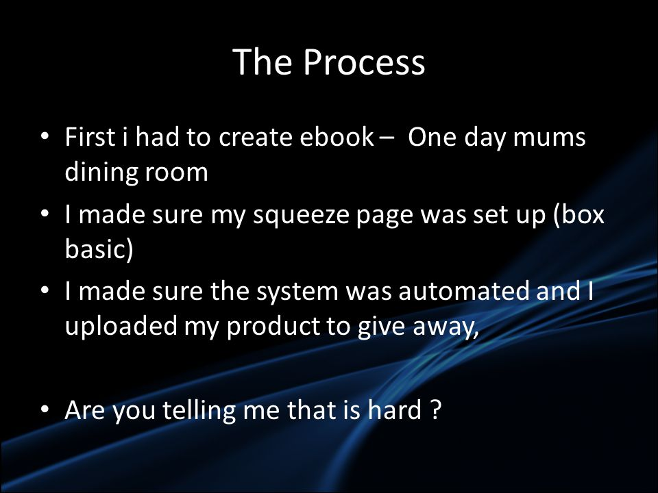 The Process First i had to create ebook – One day mums dining room I made sure my squeeze page was set up (box basic) I made sure the system was automated and I uploaded my product to give away, Are you telling me that is hard
