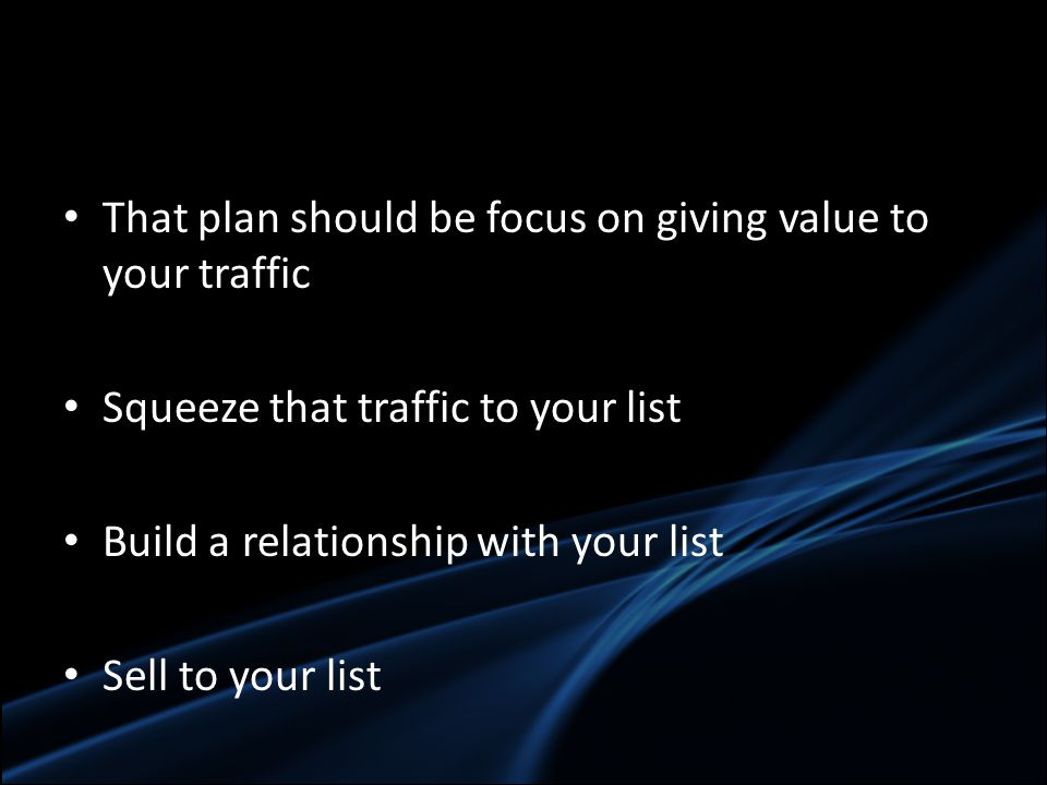 That plan should be focus on giving value to your traffic Squeeze that traffic to your list Build a relationship with your list Sell to your list