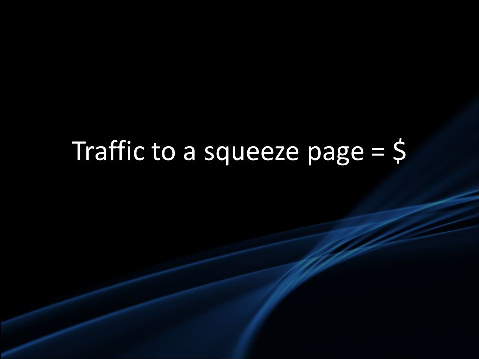 Traffic to a squeeze page = $