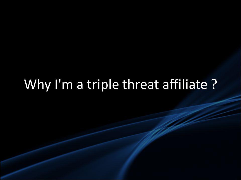 Why I'm a triple threat affiliate ?