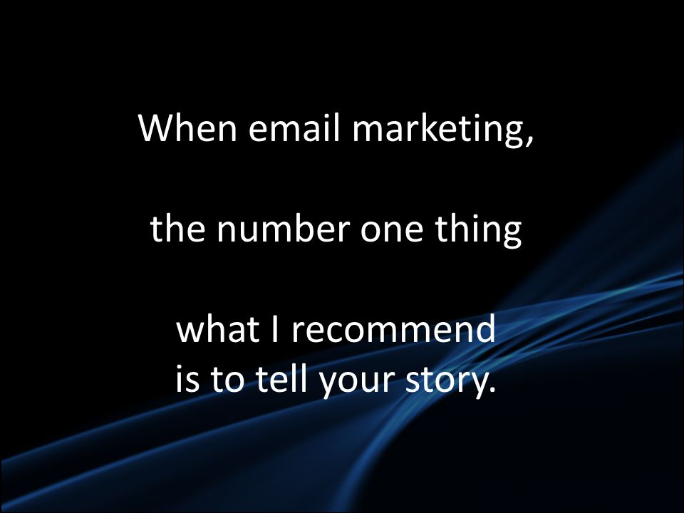 When email marketing, the number one thing what I recommend is to tell your story.