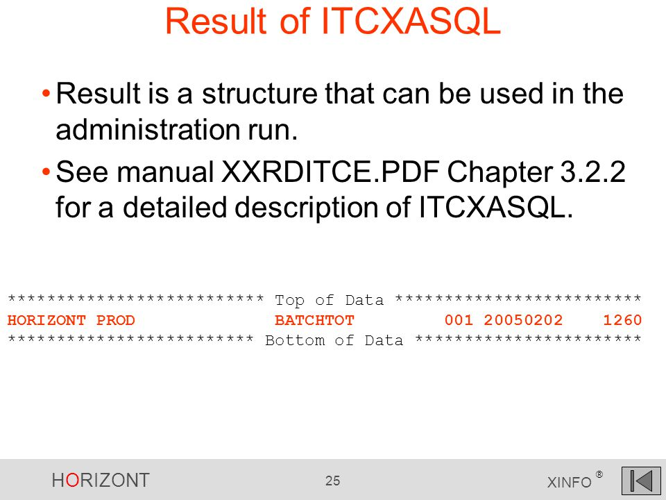 HORIZONT 25 XINFO ® Result of ITCXASQL ************************** Top of Data ************************* HORIZONT PROD BATCHTOT 001 20050202 1260 ************************* Bottom of Data *********************** Result is a structure that can be used in the administration run.