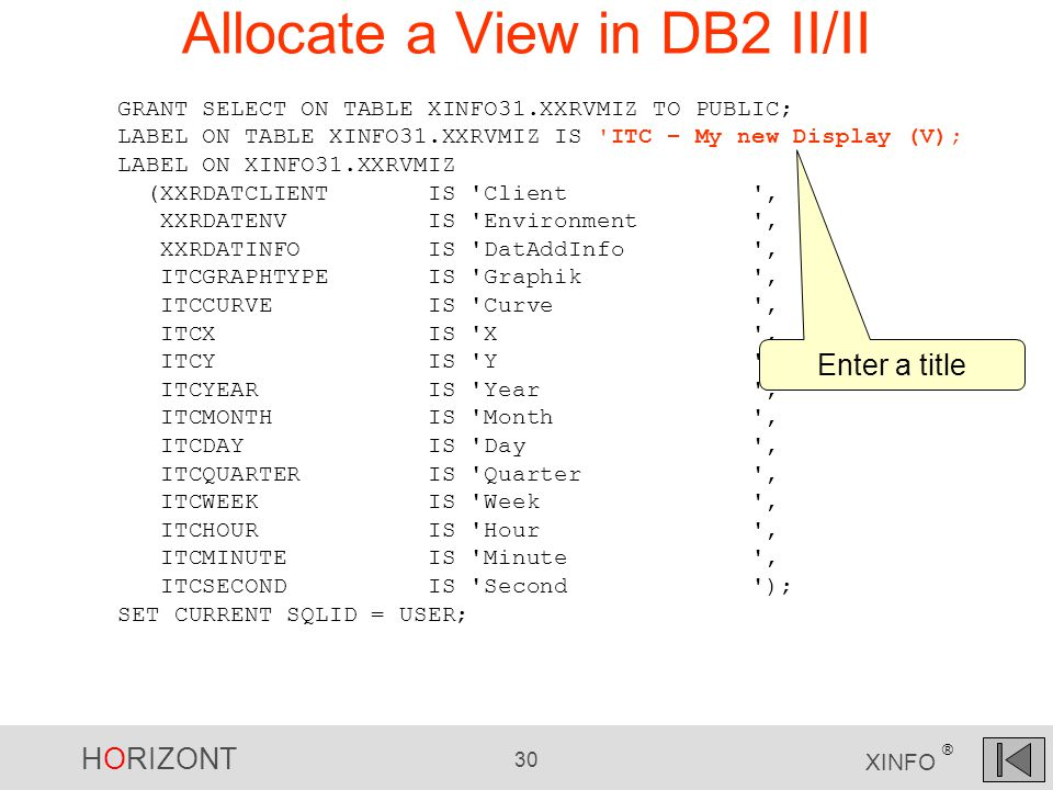 HORIZONT 30 XINFO ® Allocate a View in DB2 II/II GRANT SELECT ON TABLE XINFO31.XXRVMIZ TO PUBLIC; LABEL ON TABLE XINFO31.XXRVMIZ IS ITC – My new Display (V); LABEL ON XINFO31.XXRVMIZ (XXRDATCLIENT IS Client , XXRDATENV IS Environment , XXRDATINFO IS DatAddInfo , ITCGRAPHTYPE IS Graphik , ITCCURVE IS Curve , ITCX IS X , ITCY IS Y , ITCYEAR IS Year , ITCMONTH IS Month , ITCDAY IS Day , ITCQUARTER IS Quarter , ITCWEEK IS Week , ITCHOUR IS Hour , ITCMINUTE IS Minute , ITCSECOND IS Second ); SET CURRENT SQLID = USER; Enter a title