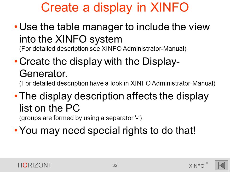 HORIZONT 32 XINFO ® Create a display in XINFO Use the table manager to include the view into the XINFO system (For detailed description see XINFO Administrator-Manual) Create the display with the Display- Generator.