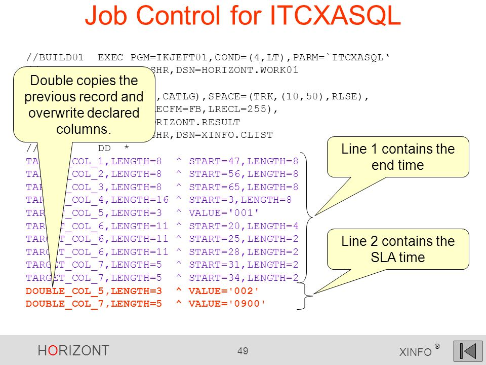 HORIZONT 49 XINFO ® Job Control for ITCXASQL //BUILD01 EXEC PGM=IKJEFT01,COND=(4,LT),PARM=`ITCXASQL' //XXRMDAI DD DISP=SHR,DSN=HORIZONT.WORK01 //XXRMPRT DD DUMMY //XXRMDAO DD DISP=(,CATLG),SPACE=(TRK,(10,50),RLSE), // DCB=(RECFM=FB,LRECL=255), // DSN=HORIZONT.RESULT //SYSPROC DD DISP=SHR,DSN=XINFO.CLIST //SYSIN DD * TARGET_COL_1,LENGTH=8 ^ START=47,LENGTH=8 TARGET_COL_2,LENGTH=8 ^ START=56,LENGTH=8 TARGET_COL_3,LENGTH=8 ^ START=65,LENGTH=8 TARGET_COL_4,LENGTH=16 ^ START=3,LENGTH=8 TARGET_COL_5,LENGTH=3 ^ VALUE= 001 TARGET_COL_6,LENGTH=11 ^ START=20,LENGTH=4 TARGET_COL_6,LENGTH=11 ^ START=25,LENGTH=2 TARGET_COL_6,LENGTH=11 ^ START=28,LENGTH=2 TARGET_COL_7,LENGTH=5 ^ START=31,LENGTH=2 TARGET_COL_7,LENGTH=5 ^ START=34,LENGTH=2 DOUBLE_COL_5,LENGTH=3 ^ VALUE= 002 DOUBLE_COL_7,LENGTH=5 ^ VALUE= 0900 Double copies the previous record and overwrite declared columns.