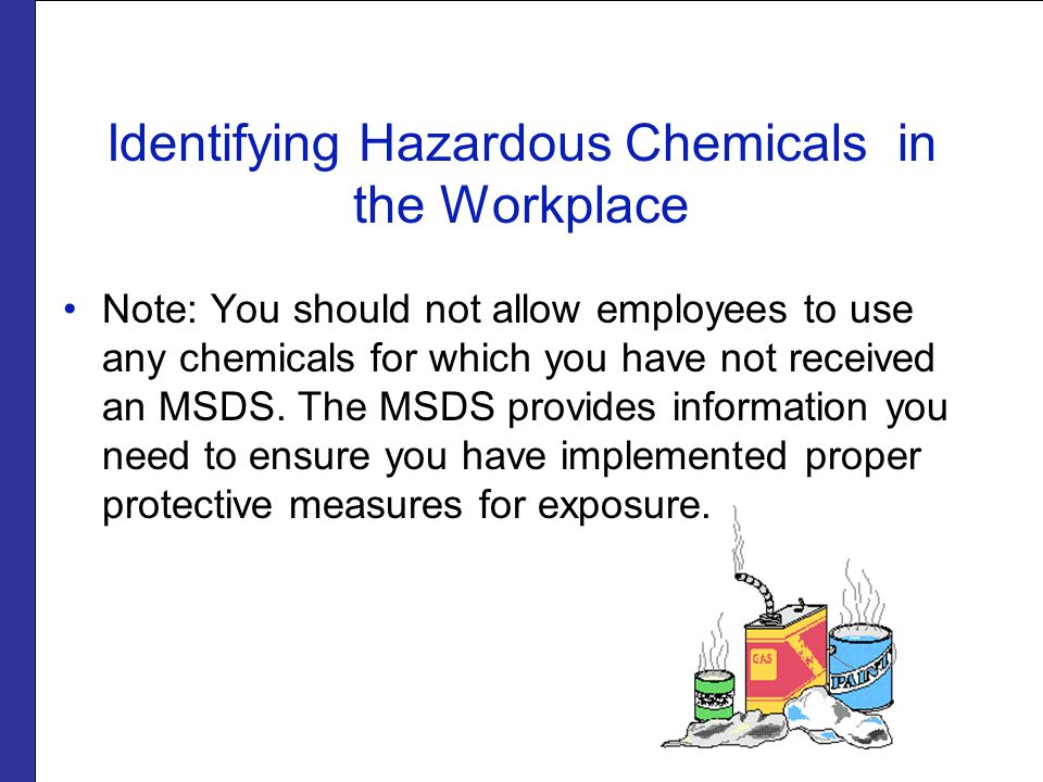 Identifying Hazardous Chemicals in the Workplace Note: You should not allow employees to use any chemicals for which you have not received an MSDS.