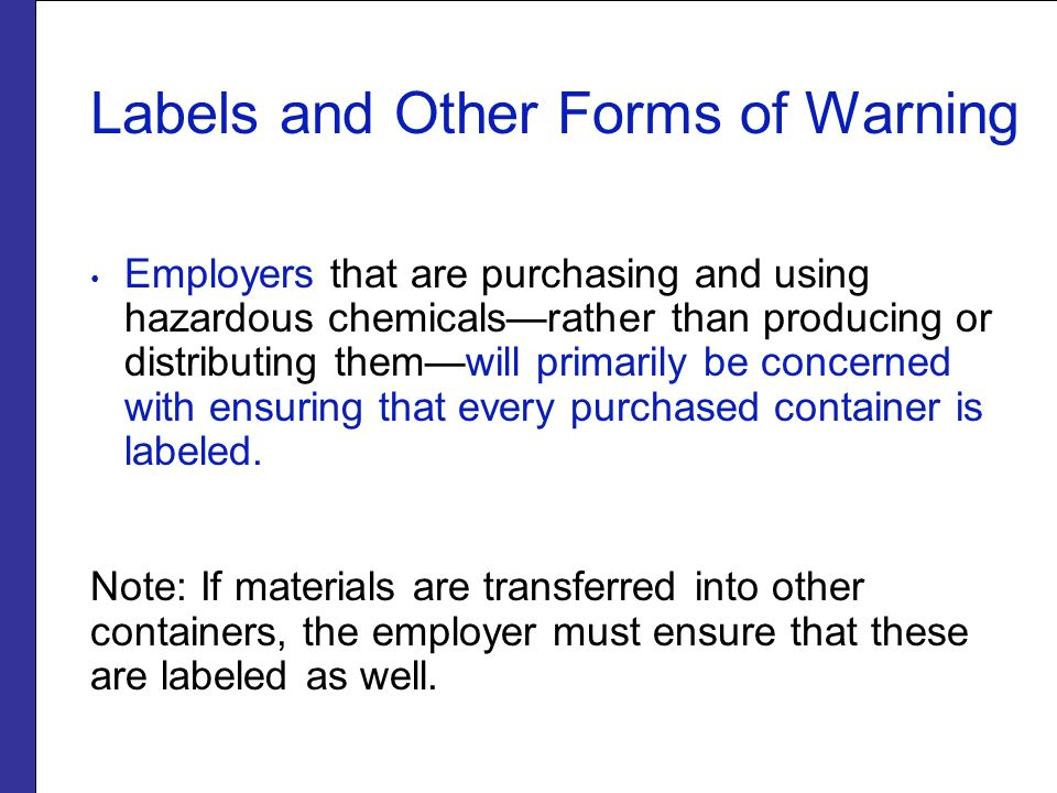 Labels and Other Forms of Warning Employers that are purchasing and using hazardous chemicals—rather than producing or distributing them—will primarily be concerned with ensuring that every purchased container is labeled.