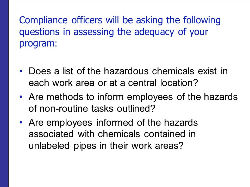 Compliance officers will be asking the following questions in assessing the adequacy of your program : Does a list of the hazardous chemicals exist in each work area or at a central location.