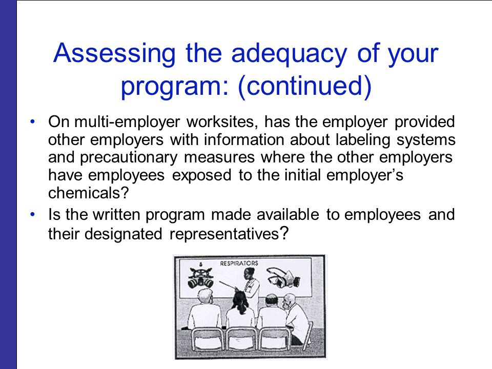 Assessing the adequacy of your program: (continued) On multi-employer worksites, has the employer provided other employers with information about labeling systems and precautionary measures where the other employers have employees exposed to the initial employer's chemicals.