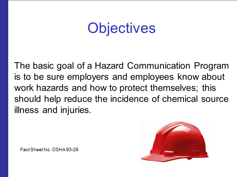 The basic goal of a Hazard Communication Program is to be sure employers and employees know about work hazards and how to protect themselves; this should help reduce the incidence of chemical source illness and injuries.