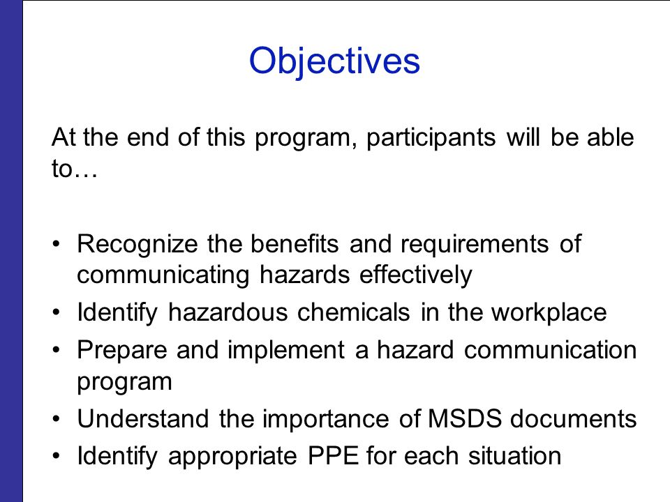Objectives At the end of this program, participants will be able to… Recognize the benefits and requirements of communicating hazards effectively Identify hazardous chemicals in the workplace Prepare and implement a hazard communication program Understand the importance of MSDS documents Identify appropriate PPE for each situation