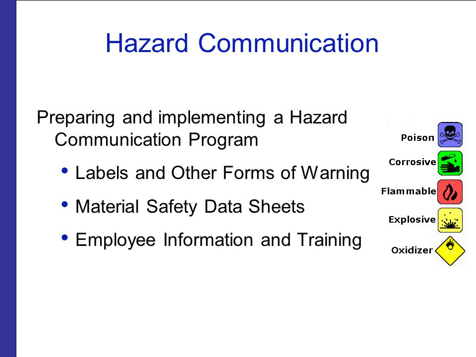 Hazard Communication Preparing and implementing a Hazard Communication Program Labels and Other Forms of Warning Material Safety Data Sheets Employee Information and Training