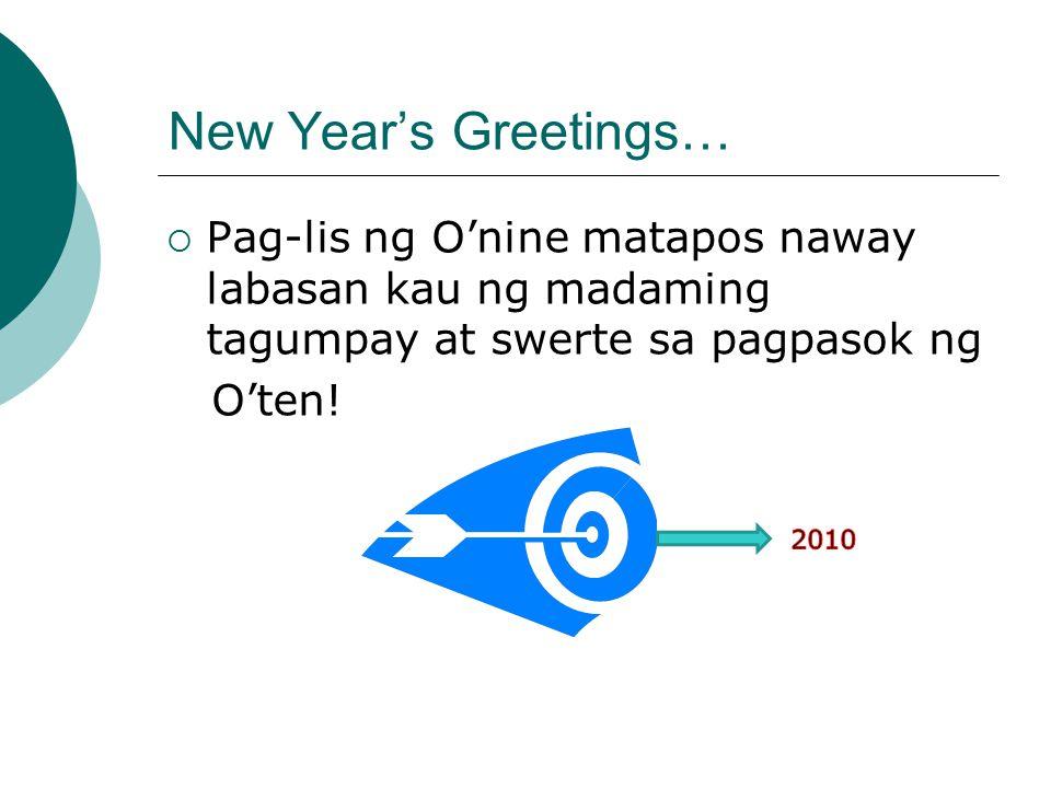 New Year's Greetings…  Pag-lis ng O'nine matapos naway labasan kau ng madaming tagumpay at swerte sa pagpasok ng O'ten!