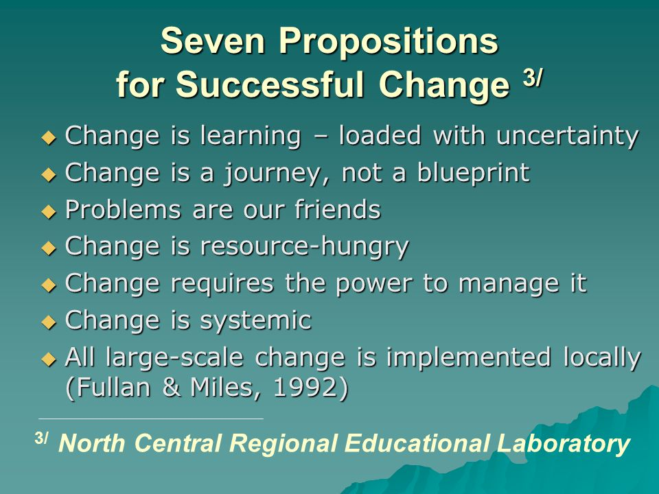 Seven Propositions for Successful Change 3/  Change is learning – loaded with uncertainty  Change is a journey, not a blueprint  Problems are our f