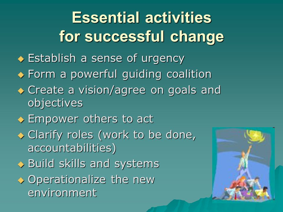 Essential activities for successful change  Establish a sense of urgency  Form a powerful guiding coalition  Create a vision/agree on goals and obj
