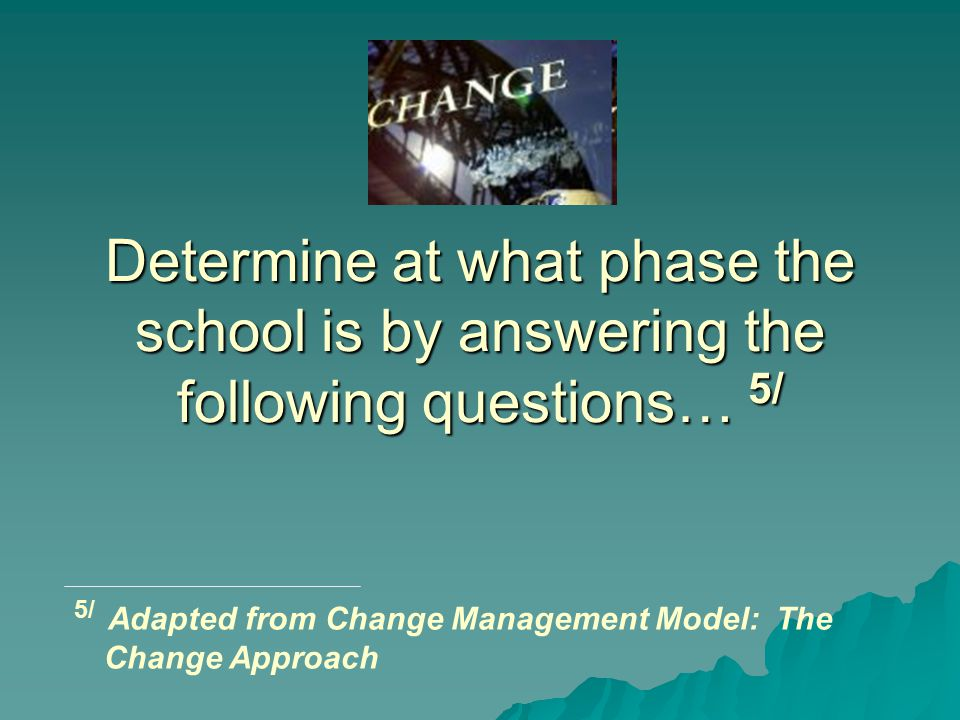 Determine at what phase the school is by answering the following questions… 5/ 5/ Adapted from Change Management Model: The Change Approach