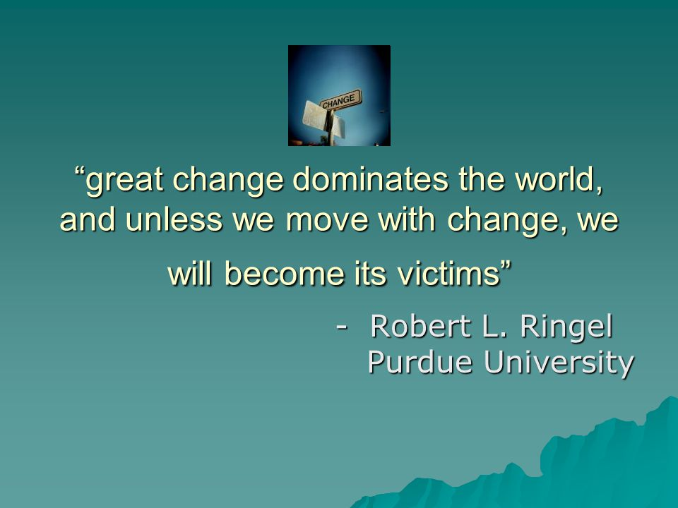 """great change dominates the world, and unless we move with change, we will become its victims"" - Robert L. Ringel Purdue University Purdue University"