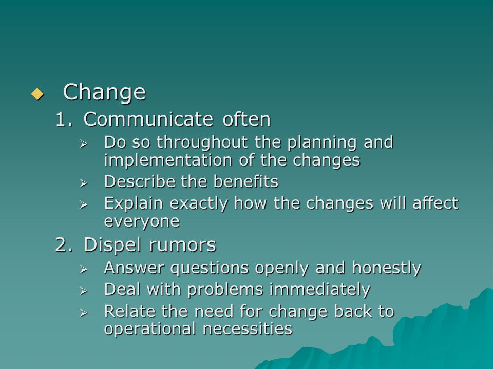  Change 1.Communicate often  Do so throughout the planning and implementation of the changes  Describe the benefits  Explain exactly how the chang
