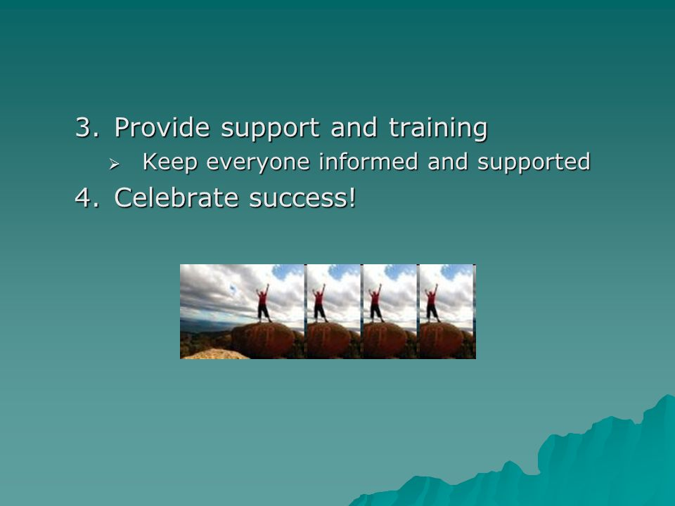 3.Provide support and training  Keep everyone informed and supported 4.Celebrate success!