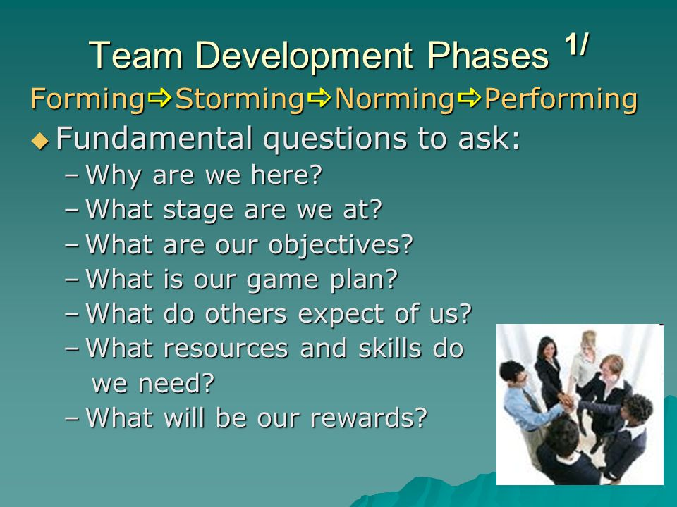 Team Development Phases 1/ Forming  Storming  Norming  Performing  Fundamental questions to ask: –Why are we here? –What stage are we at? –What ar
