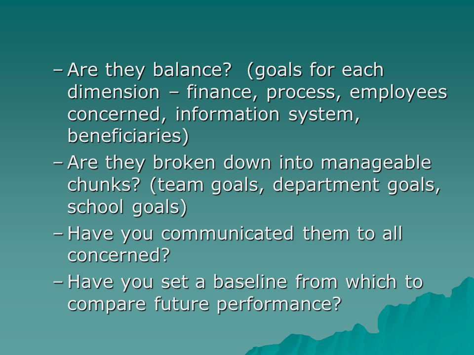 –Are they balance? (goals for each dimension – finance, process, employees concerned, information system, beneficiaries) –Are they broken down into ma