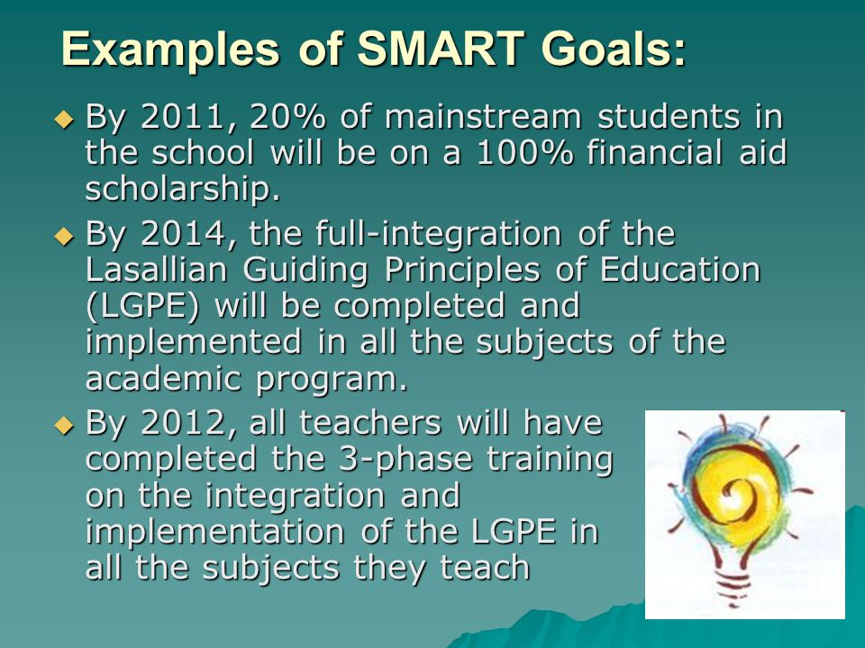 Examples of SMART Goals:  By 2011, 20% of mainstream students in the school will be on a 100% financial aid scholarship.  By 2014, the full-integrat