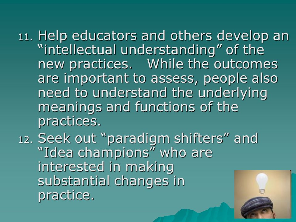 "11. Help educators and others develop an ""intellectual understanding"" of the new practices. While the outcomes are important to assess, people also ne"