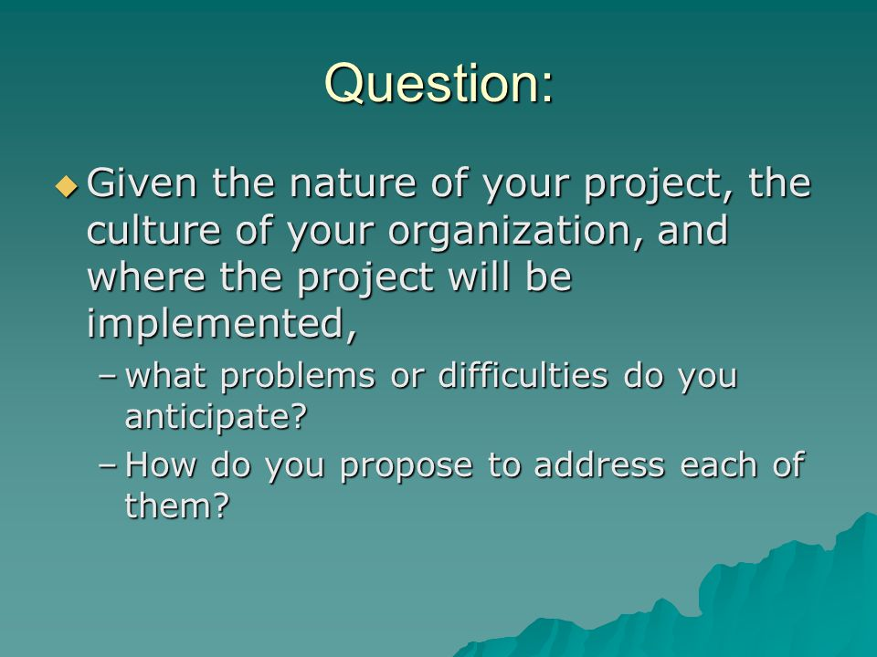  Given the nature of your project, the culture of your organization, and where the project will be implemented, –what problems or difficulties do you