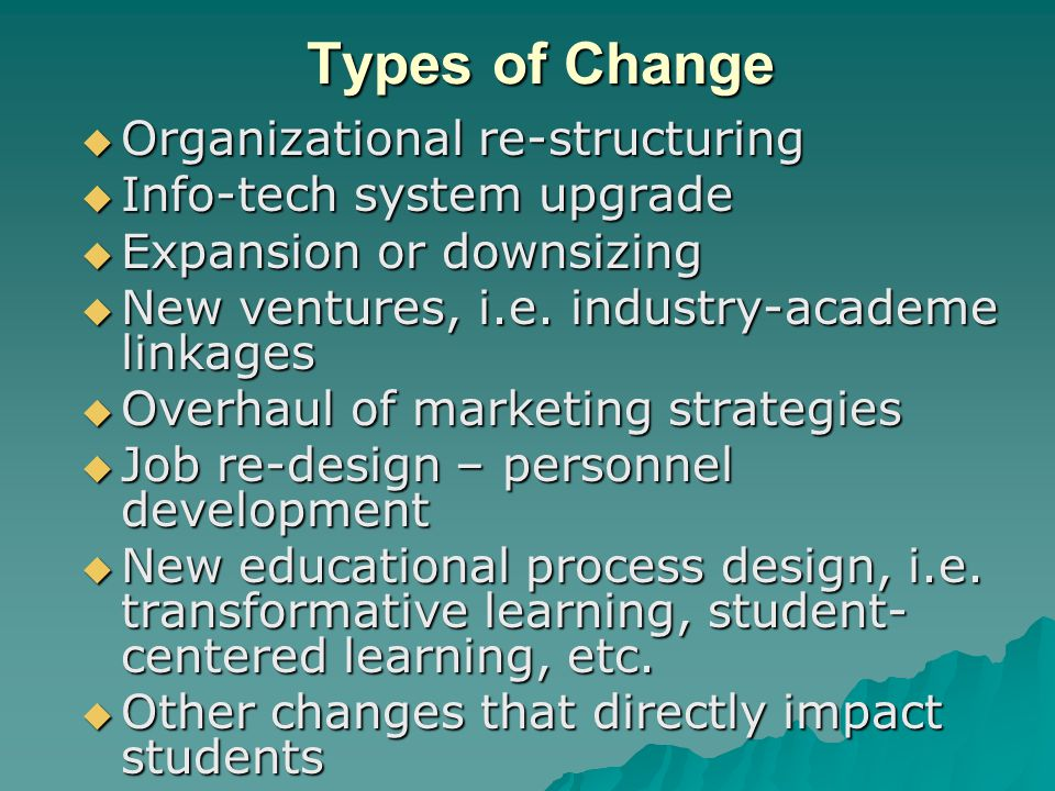 Types of Change  Organizational re-structuring  Info-tech system upgrade  Expansion or downsizing  New ventures, i.e. industry-academe linkages 