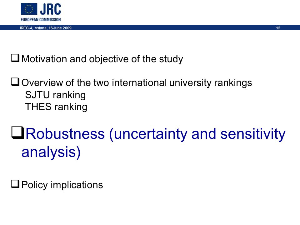 IREG-4, Astana, 16 June 200912  Motivation and objective of the study  Overview of the two international university rankings SJTU ranking THES ranking  Robustness (uncertainty and sensitivity analysis)  Policy implications