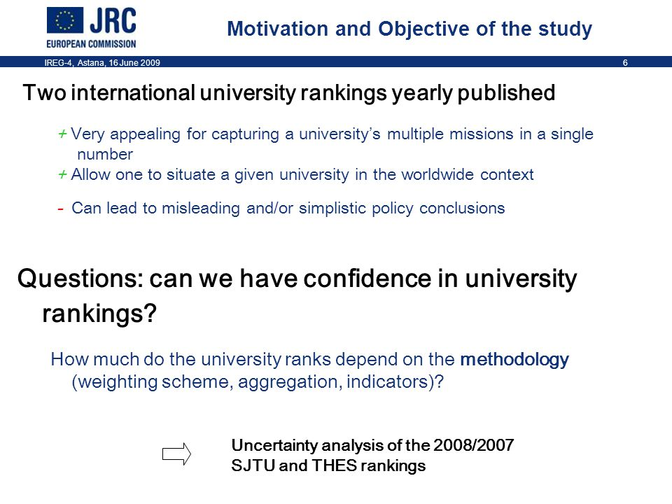 IREG-4, Astana, 16 June 20096 Motivation and Objective of the study Questions: can we have confidence in university rankings.