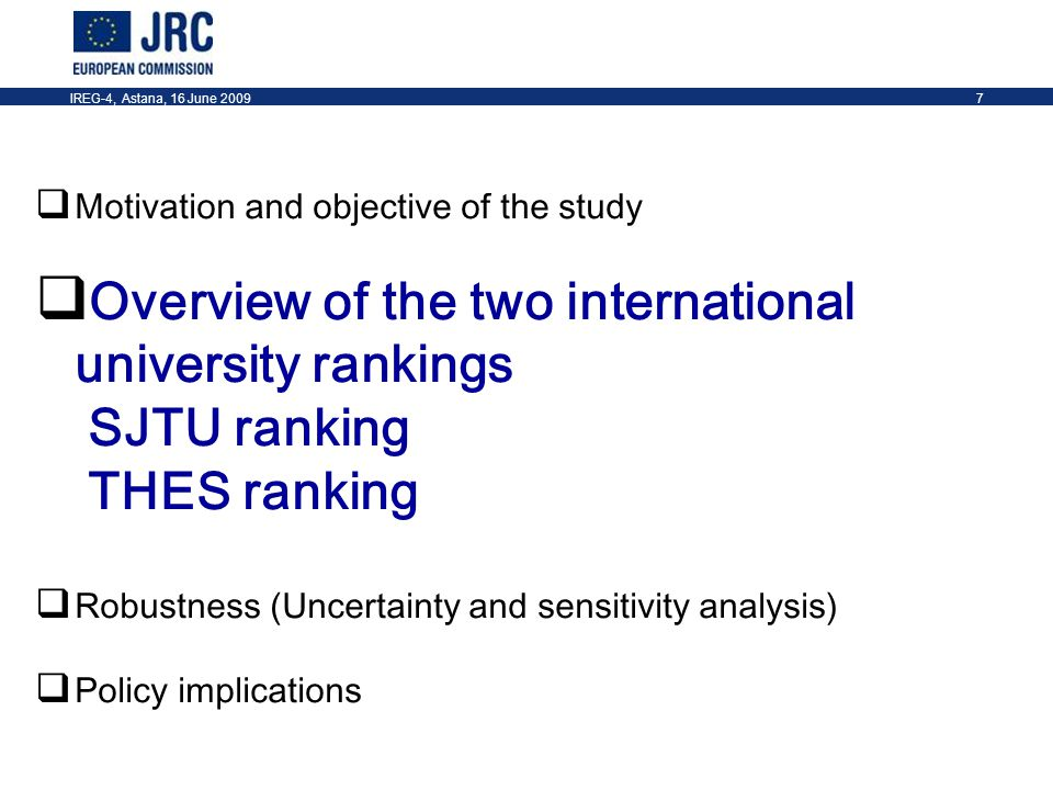 IREG-4, Astana, 16 June 20097  Motivation and objective of the study  Overview of the two international university rankings SJTU ranking THES ranking  Robustness (Uncertainty and sensitivity analysis)  Policy implications