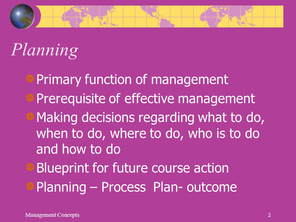 Planning Primary function of management Prerequisite of effective management Making decisions regarding what to do, when to do, where to do, who is to