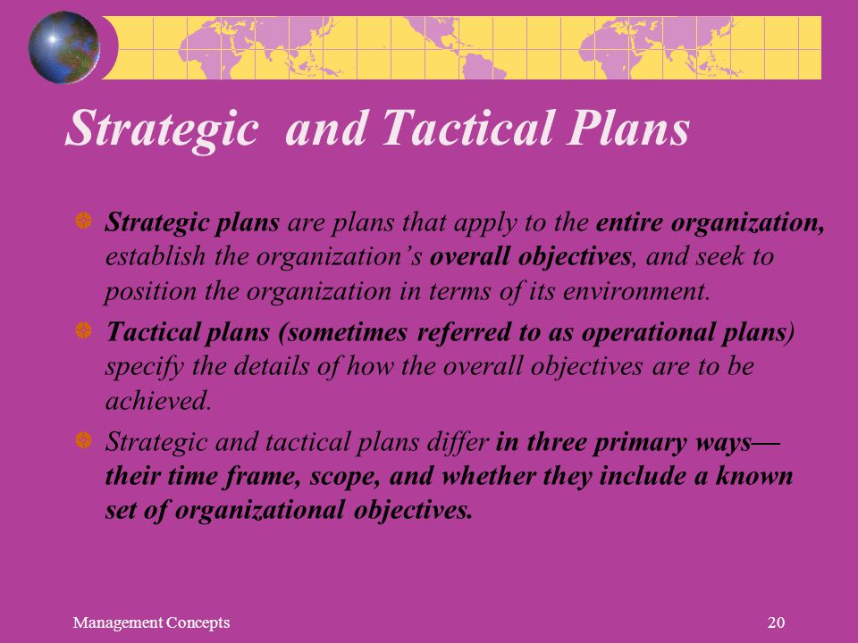 Strategic and Tactical Plans Strategic plans are plans that apply to the entire organization, establish the organization's overall objectives, and see