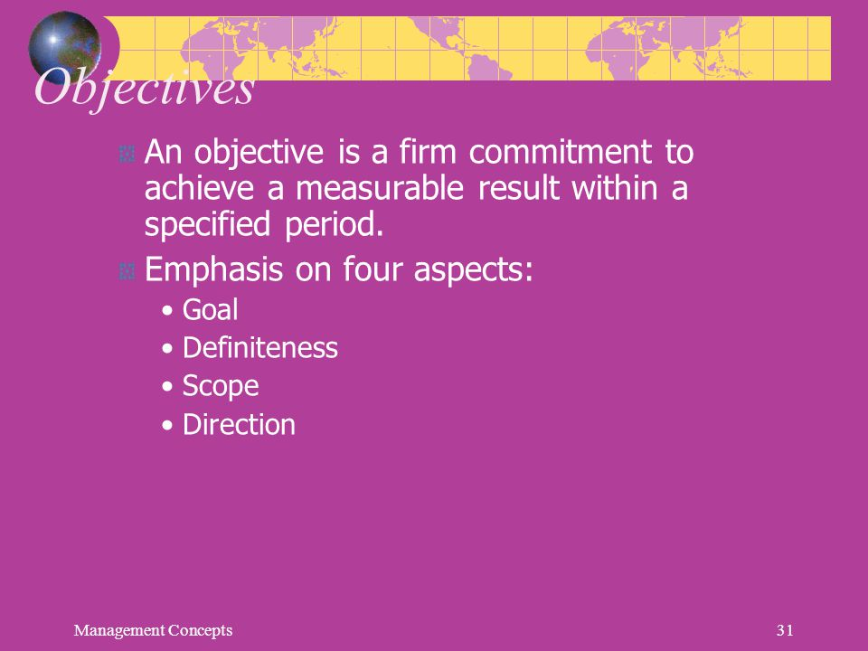 Objectives An objective is a firm commitment to achieve a measurable result within a specified period. Emphasis on four aspects: Goal Definiteness Sco
