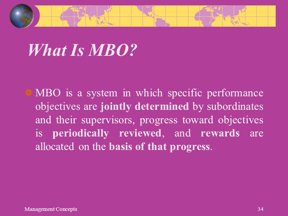 What Is MBO? MBO is a system in which specific performance objectives are jointly determined by subordinates and their supervisors, progress toward ob
