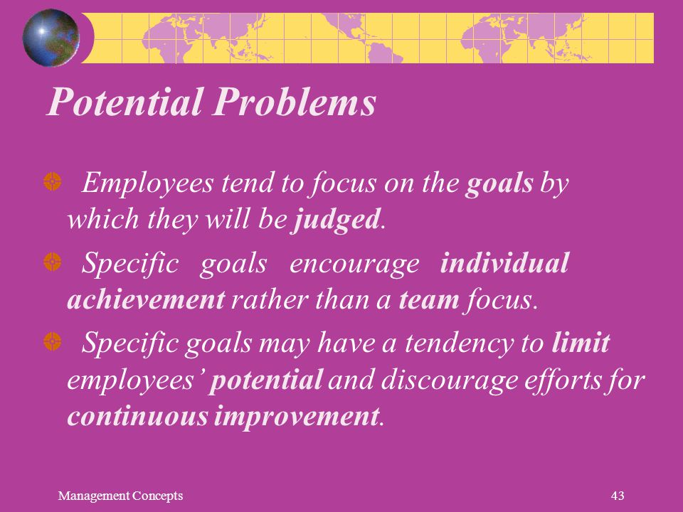 Potential Problems Employees tend to focus on the goals by which they will be judged. Specific goals encourage individual achievement rather than a te