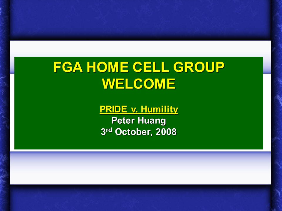1 FGA HOME CELL GROUP WELCOME PRIDE v. Humility Peter Huang 3 rd October, 2008