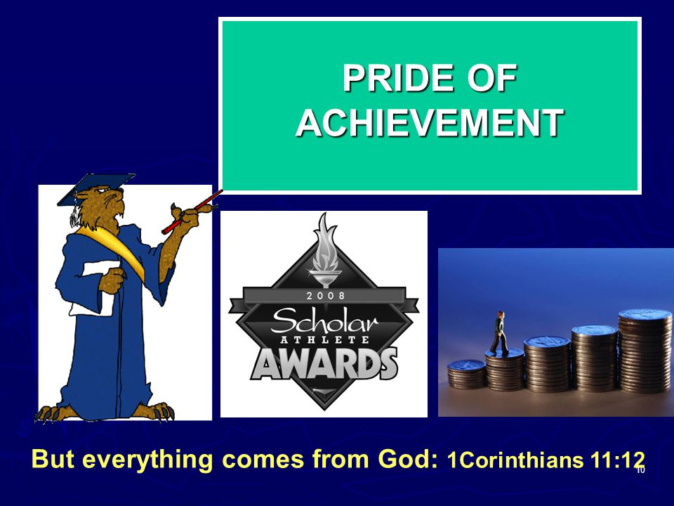 10 PRIDE OF ACHIEVEMENT But everything comes from God: 1Corinthians 11:12