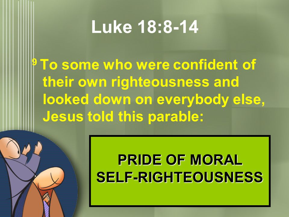 15 Luke 18:8-14 9 To some who were confident of their own righteousness and looked down on everybody else, Jesus told this parable: PRIDE OF MORAL SEL