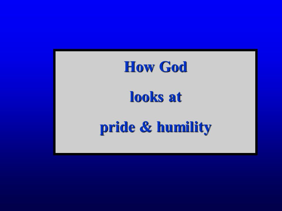 How God looks at pride & humility How God looks at pride & humility