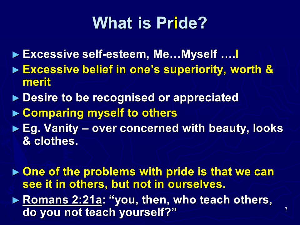 3 What is Pride? ► Excessive self-esteem, Me…Myself ….I ► Excessive belief in one's superiority, worth & merit ► Desire to be recognised or appreciate