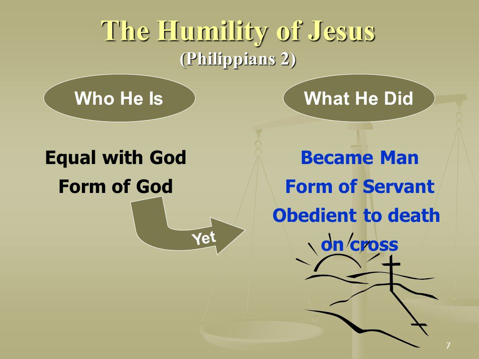 7 The Humility of Jesus (Philippians 2) Equal with God Form of God Who He IsWhat He Did Became Man Form of Servant Obedient to death on cross Yet