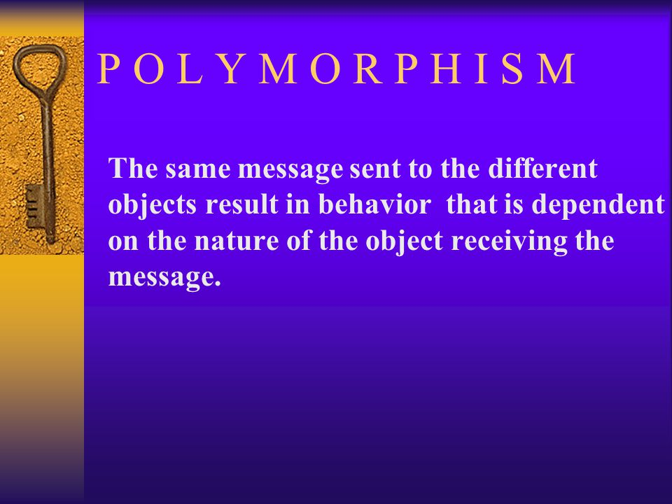 P O L Y M O R P H I S M The same message sent to the different objects result in behavior that is dependent on the nature of the object receiving the message.