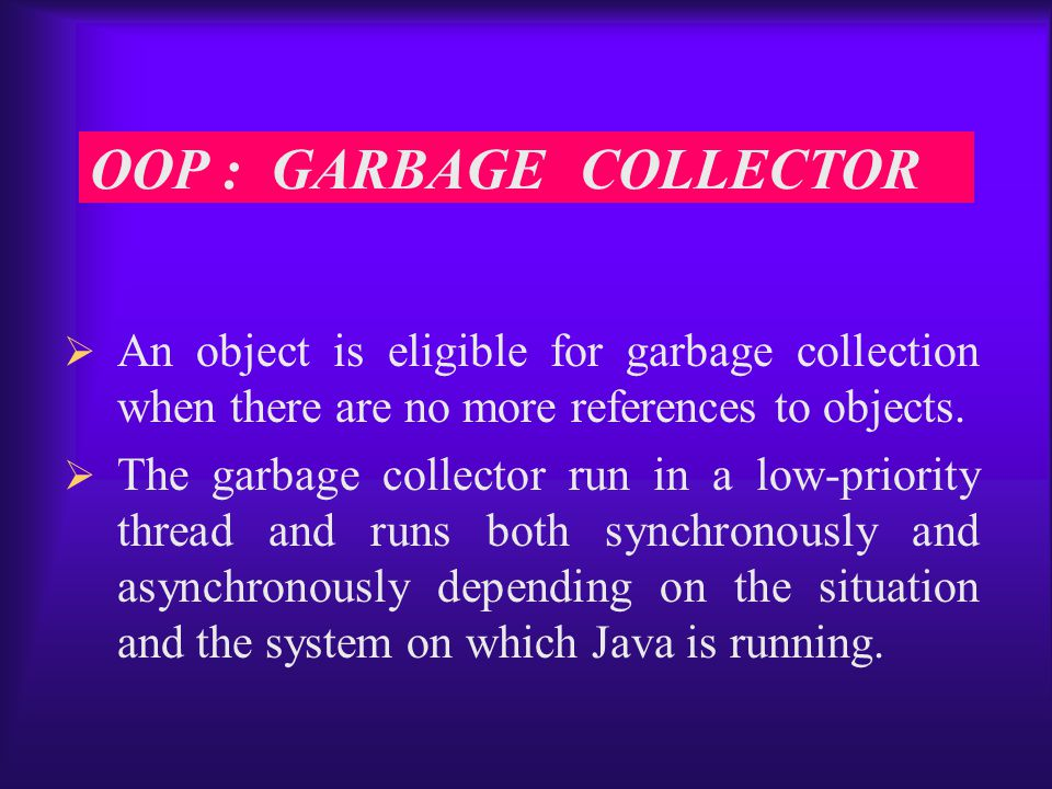  An object is eligible for garbage collection when there are no more references to objects.
