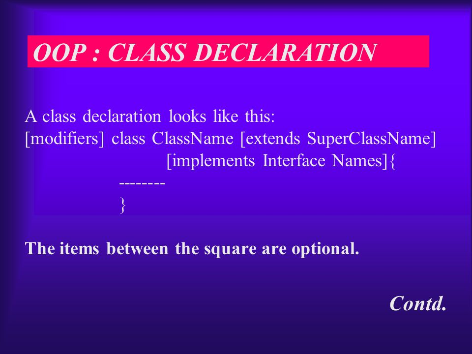 A class declaration looks like this: [modifiers] class ClassName [extends SuperClassName] [implements Interface Names]{ -------- } The items between the square are optional.