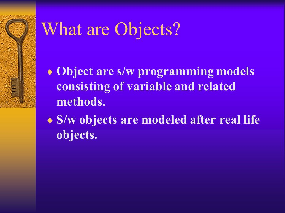 What are Objects.  Object are s/w programming models consisting of variable and related methods.